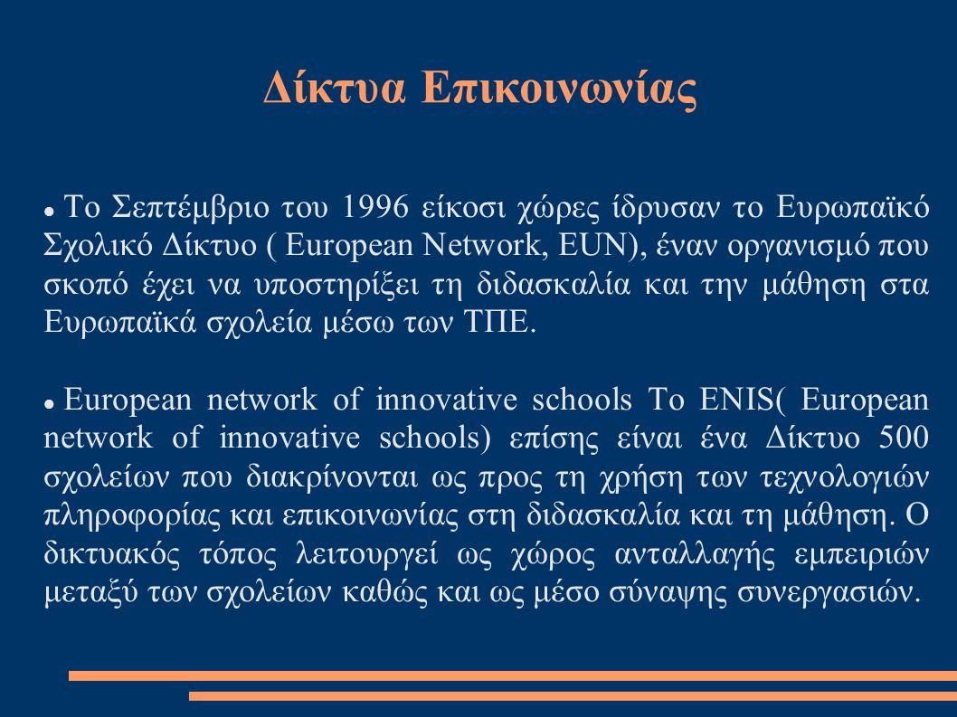Δίκτυα Επικοινωνίας  Το Σεπτέμβριο του 1996 είκοσι χώρες ίδρυσαν το Ευρωπαϊκό Σχολικό Δίκτυο ( European Network, EUN), έναν οργανισμό που σκοπό έχει να υποστηρίξει τη διδασκαλία και την μάθηση στα Ευρωπαϊκά σχολεία μέσω των ΤΠΕ.