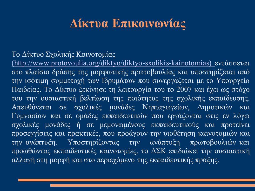 Δίκτυα Επικοινωνίας Το Δίκτυο Σχολικής Καινοτομίας (http://www.protovoulia.org/diktyo/diktyo-sxolikis-kainotomias) (http://www.protovoulia.org/diktyo/diktyo-sxolikis-kainotomias) εντάσσεται στο πλαίσιο δράσης της μορφωτικής πρωτοβουλίας και υποστηρίζεται από την ισότιμη συμμετοχή των Ιδρυμάτων που συνεργάζεται με το Υπουργείο Παιδείας.