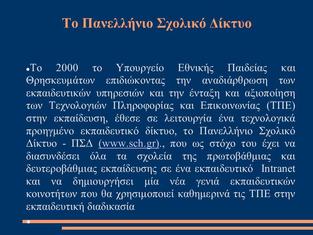 Το Πανελλήνιο Σχολικό Δίκτυο  Το 2000 το Υπουργείο Εθνικής Παιδείας και Θρησκευμάτων επιδιώκοντας την αναδιάρθρωση των εκπαιδευτικών υπηρεσιών και την ένταξη και αξιοποίηση των Τεχνολογιών Πληροφορίας και Επικοινωνίας (ΤΠΕ) στην εκπαίδευση, έθεσε σε λειτουργία ένα τεχνολογικά προηγμένο εκπαιδευτικό δίκτυο, το Πανελλήνιο Σχολικό Δίκτυο - ΠΣΔ (www.sch.gr)., που ως στόχο του έχει να διασυνδέσει όλα τα σχολεία της πρωτοβάθμιας και δευτεροβάθμιας εκπαίδευσης σε ένα εκπαιδευτικό Intranet και να δημιουργήσει μία νέα γενιά εκπαιδευτικών κοινοτήτων που θα χρησιμοποιεί καθημερινά τις ΤΠΕ στην εκπαιδευτική διαδικασία(www.sch.gr)