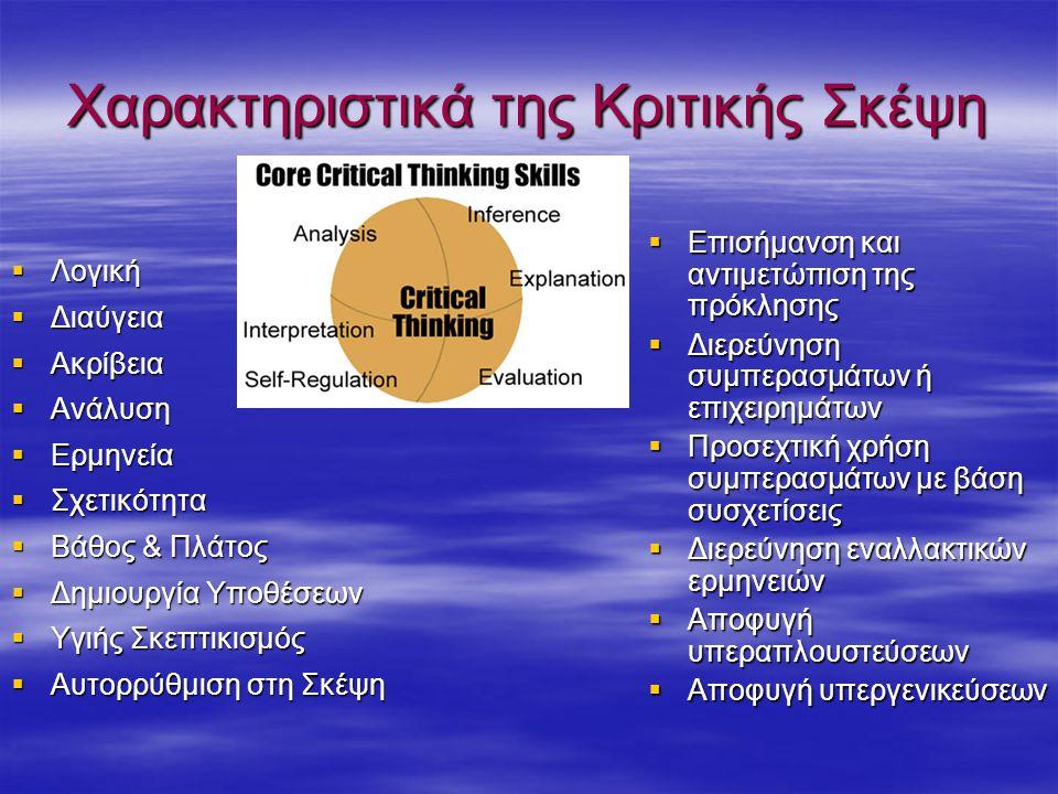 Χαρακτηριστικά της Κριτικής Σκέψη  Λογική  Διαύγεια  Ακρίβεια  Ανάλυση  Ερμηνεία  Σχετικότητα  Βάθος & Πλάτος  Δημιουργία Υποθέσεων  Υγιής Σκεπτικισμός  Αυτορρύθμιση στη Σκέψη  Επισήμανση και αντιμετώπιση της πρόκλησης  Διερεύνηση συμπερασμάτων ή επιχειρημάτων  Προσεχτική χρήση συμπερασμάτων με βάση συσχετίσεις  Διερεύνηση εναλλακτικών ερμηνειών  Αποφυγή υπεραπλουστεύσεων  Αποφυγή υπεργενικεύσεων