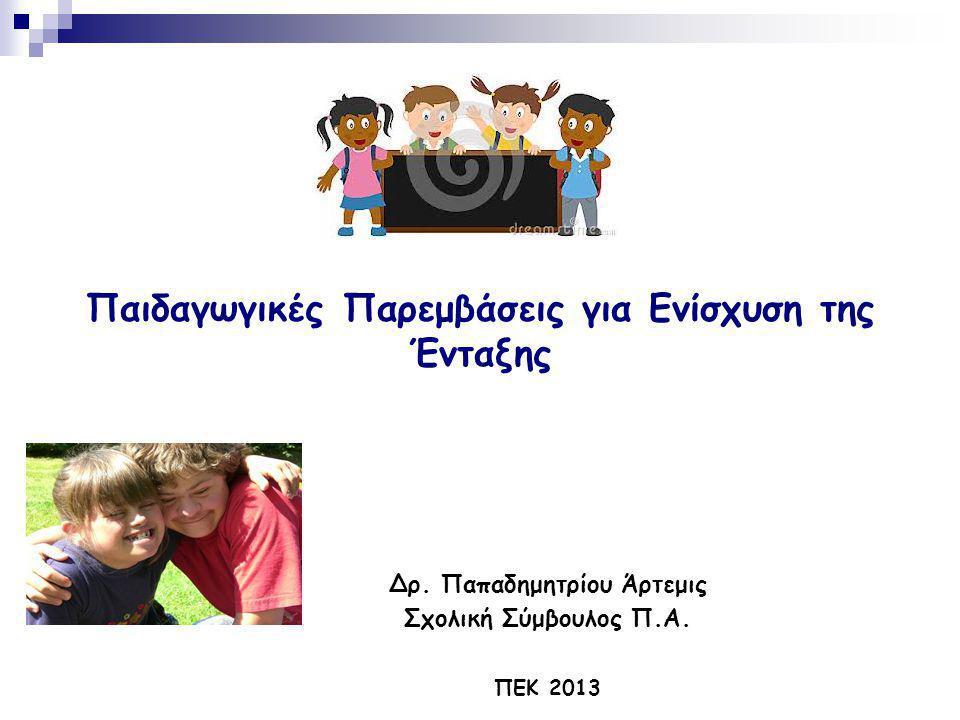 Παιδαγωγικές Παρεμβάσεις για Ενίσχυση της Ένταξης Δρ. Παπαδημητρίου Άρτεμις Σχολική Σύμβουλος Π.Α. ΠΕΚ 2013