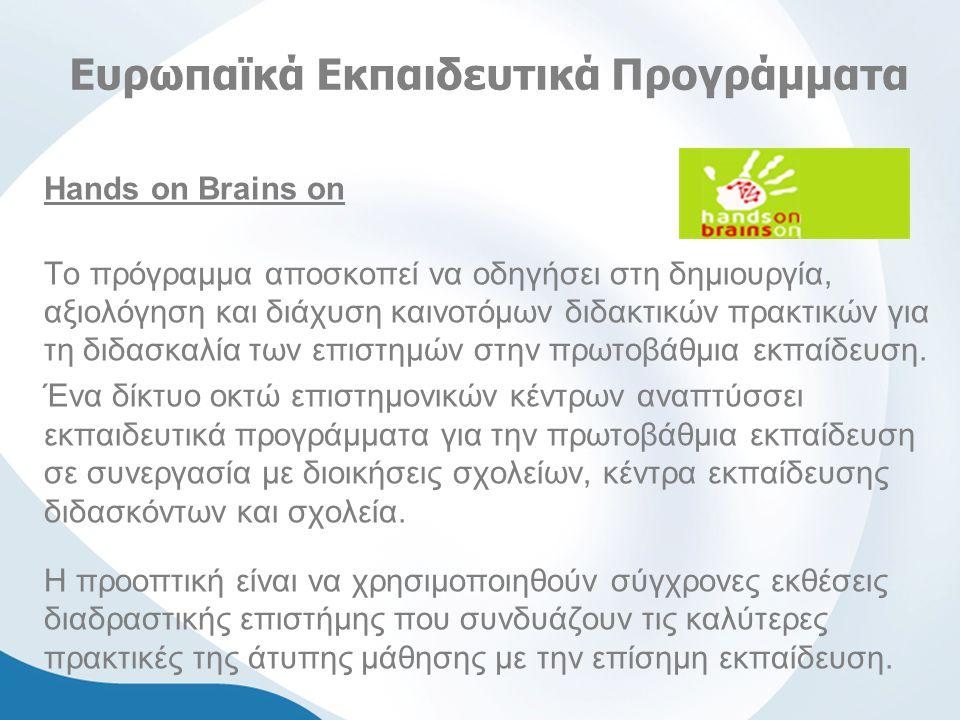 Ευρωπαϊκά Εκπαιδευτικά Προγράμματα Hands on Brains on Το πρόγραμμα αποσκοπεί να οδηγήσει στη δημιουργία, αξιολόγηση και διάχυση καινοτόμων διδακτικών πρακτικών για τη διδασκαλία των επιστημών στην πρωτοβάθμια εκπαίδευση.