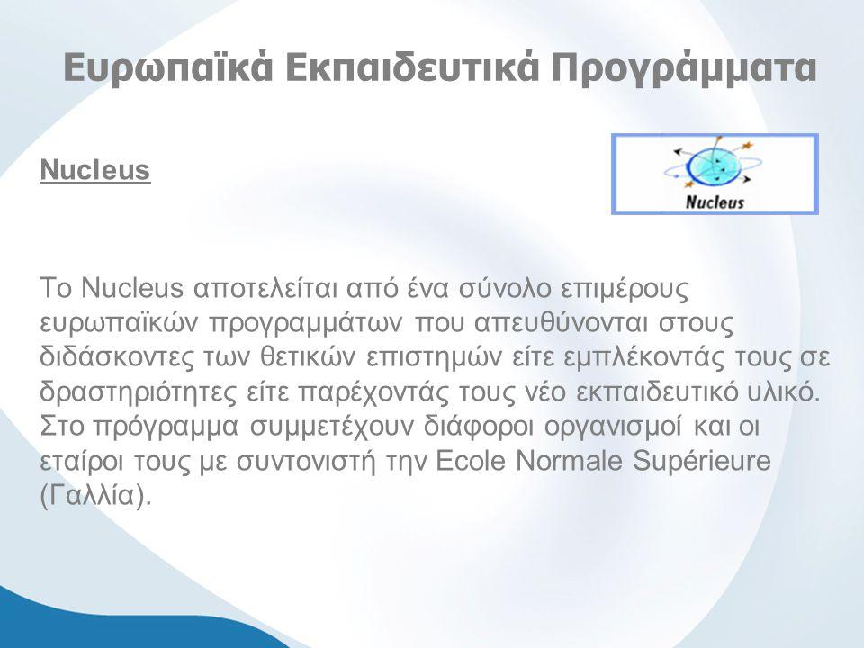 Ευρωπαϊκά Εκπαιδευτικά Προγράμματα Νucleus Το Nucleus αποτελείται από ένα σύνολο επιμέρους ευρωπαϊκών προγραμμάτων που απευθύνονται στους διδάσκοντες των θετικών επιστημών είτε εμπλέκοντάς τους σε δραστηριότητες είτε παρέχοντάς τους νέο εκπαιδευτικό υλικό.