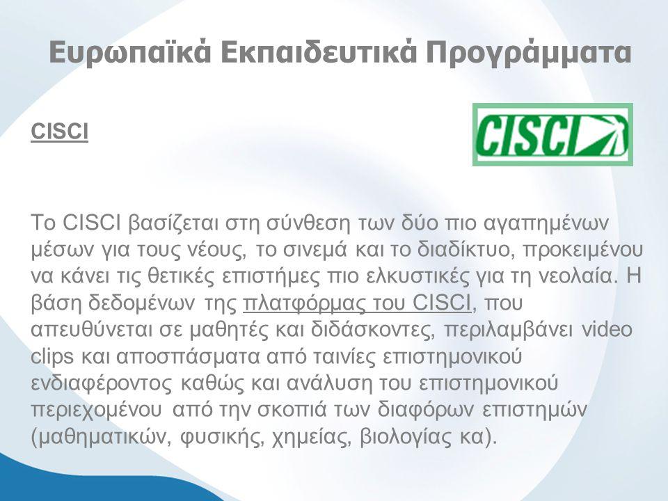 Ευρωπαϊκά Εκπαιδευτικά Προγράμματα CISCI Το CISCI βασίζεται στη σύνθεση των δύο πιο αγαπημένων μέσων για τους νέους, το σινεμά και το διαδίκτυο, προκειμένου να κάνει τις θετικές επιστήμες πιο ελκυστικές για τη νεολαία.