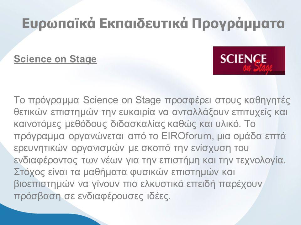 Ευρωπαϊκά Εκπαιδευτικά Προγράμματα Science on Stage Το πρόγραμμα Science on Stage προσφέρει στους καθηγητές θετικών επιστημών την ευκαιρία να ανταλλάξουν επιτυχείς και καινοτόμες μεθόδους διδασκαλίας καθώς και υλικό.