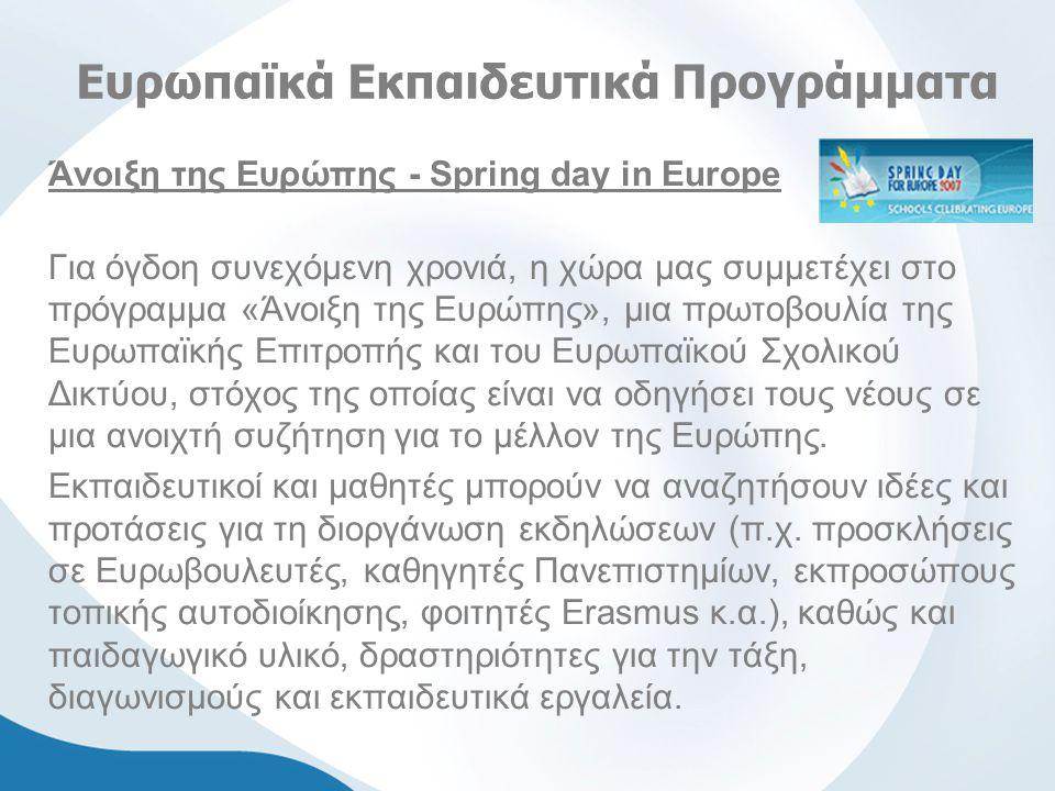 Ευρωπαϊκά Εκπαιδευτικά Προγράμματα Άνοιξη της Ευρώπης - Spring day in Europe Για όγδοη συνεχόμενη χρονιά, η χώρα μας συμμετέχει στο πρόγραμμα «Άνοιξη της Ευρώπης», μια πρωτοβουλία της Ευρωπαϊκής Επιτροπής και του Ευρωπαϊκού Σχολικού Δικτύου, στόχος της οποίας είναι να οδηγήσει τους νέους σε μια ανοιχτή συζήτηση για το μέλλον της Ευρώπης.