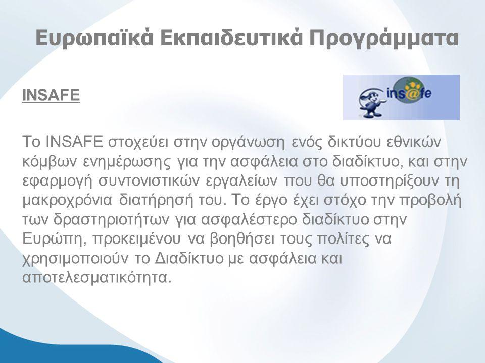 Ευρωπαϊκά Εκπαιδευτικά Προγράμματα INSAFE Το ΙNSAFE στοχεύει στην οργάνωση ενός δικτύου εθνικών κόμβων ενημέρωσης για την ασφάλεια στο διαδίκτυο, και στην εφαρμογή συντονιστικών εργαλείων που θα υποστηρίξουν τη μακροχρόνια διατήρησή του.