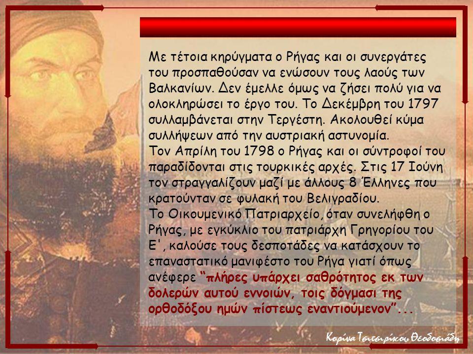 Κορίνα Τσιτσιρίκου Θεοδοσιάδη Με τέτοια κηρύγματα ο Ρήγας και οι συνεργάτες του προσπαθούσαν να ενώσουν τους λαούς των Βαλκανίων. Δεν έμελλε όμως να ζ