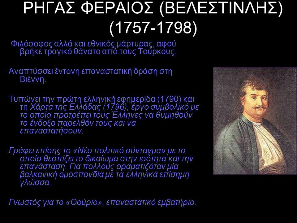 ΡΗΓΑΣ ΦΕΡΑΙΟΣ (ΒΕΛΕΣΤΙΝΛΗΣ) (1757-1798) Φιλόσοφος αλλά και εθνικός μάρτυρας, αφού βρήκε τραγικό θάνατο από τους Τούρκους. Αναπτύσσει έντονη επαναστατι