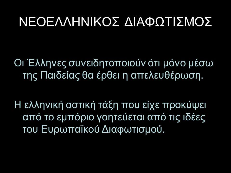 ΝΕΟΕΛΛΗΝΙΚΟΣ ΔΙΑΦΩΤΙΣΜΟΣ Οι Έλληνες συνειδητοποιούν ότι μόνο μέσω της Παιδείας θα έρθει η απελευθέρωση. Η ελληνική αστική τάξη που είχε προκύψει από τ