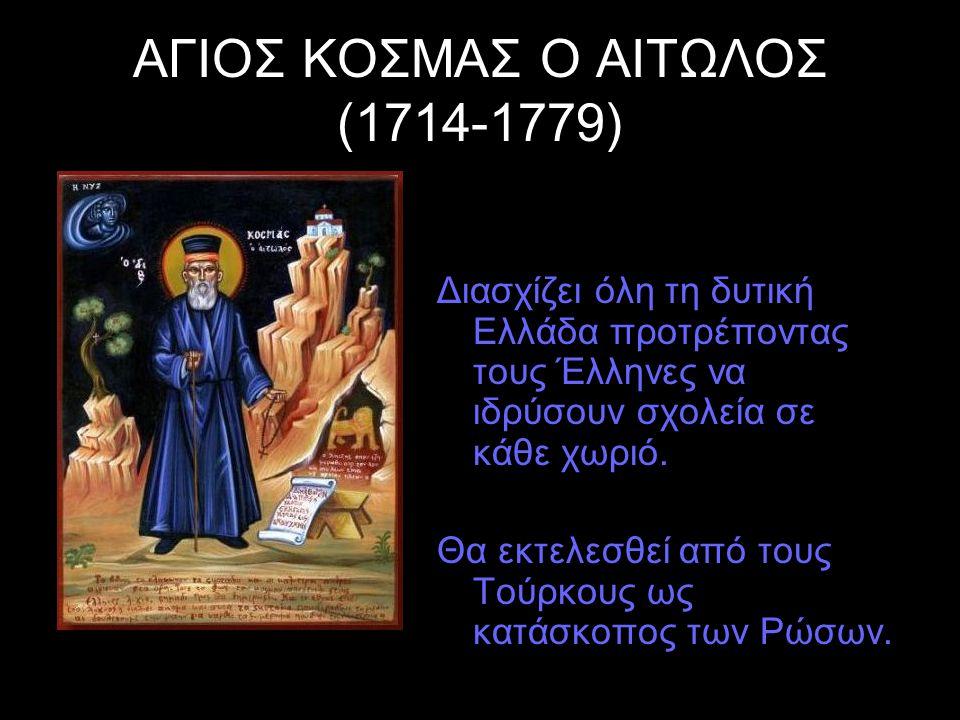 ΑΓΙΟΣ ΚΟΣΜΑΣ Ο ΑΙΤΩΛΟΣ (1714-1779) Διασχίζει όλη τη δυτική Ελλάδα προτρέποντας τους Έλληνες να ιδρύσουν σχολεία σε κάθε χωριό. Θα εκτελεσθεί από τους