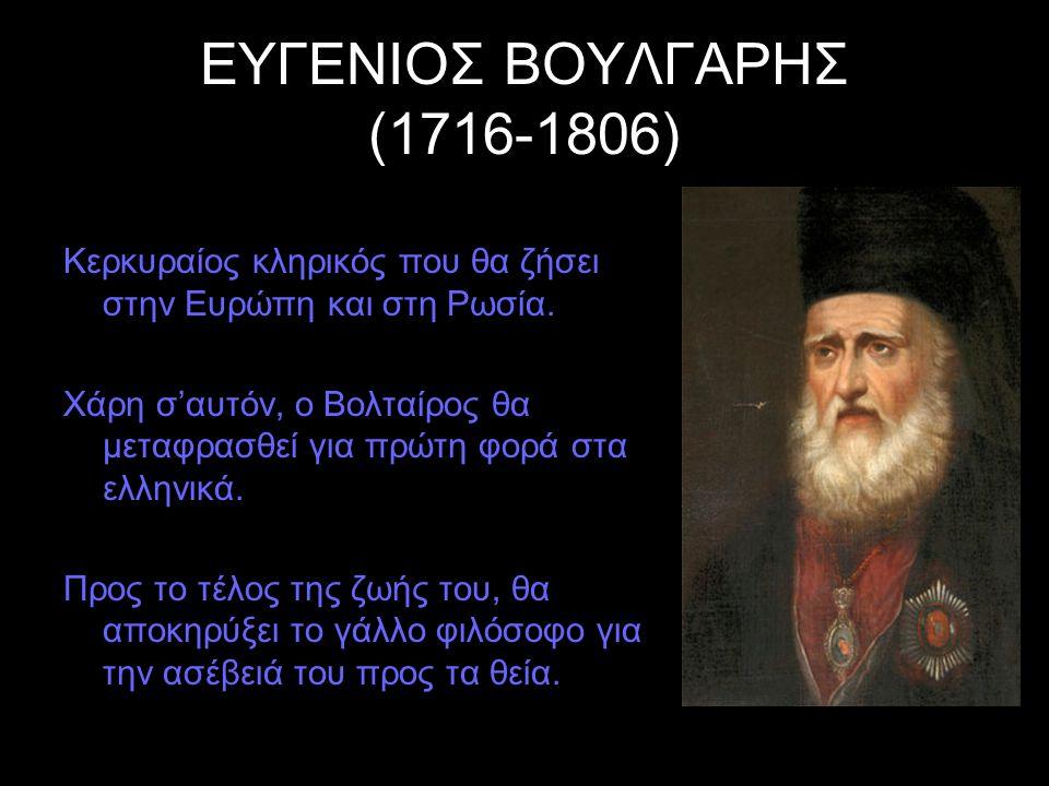 ΕΥΓΕΝΙΟΣ ΒΟΥΛΓΑΡΗΣ (1716-1806) Κερκυραίος κληρικός που θα ζήσει στην Ευρώπη και στη Ρωσία. Χάρη σ'αυτόν, ο Βολταίρος θα μεταφρασθεί για πρώτη φορά στα