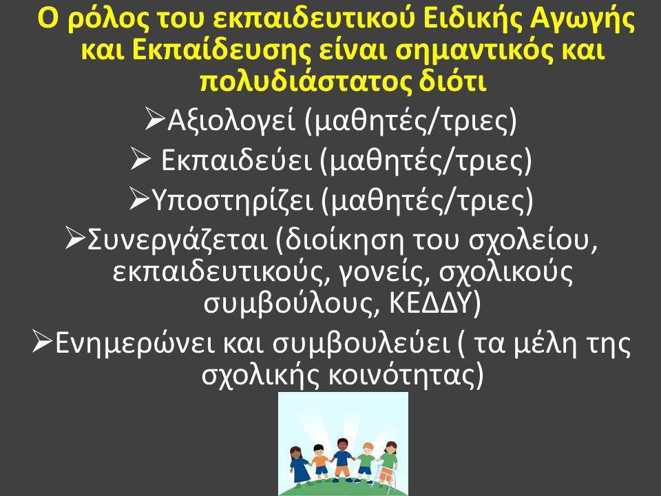 Ο ρόλος του εκπαιδευτικού Ειδικής Αγωγής και Εκπαίδευσης είναι σημαντικός και πολυδιάστατος διότι  Αξιολογεί (μαθητές/τριες)  Εκπαιδεύει (μαθητές/τριες)  Υποστηρίζει (μαθητές/τριες)  Συνεργάζεται (διοίκηση του σχολείου, εκπαιδευτικούς, γονείς, σχολικούς συμβούλους, ΚΕΔΔΥ)  Ενημερώνει και συμβουλεύει ( τα μέλη της σχολικής κοινότητας)