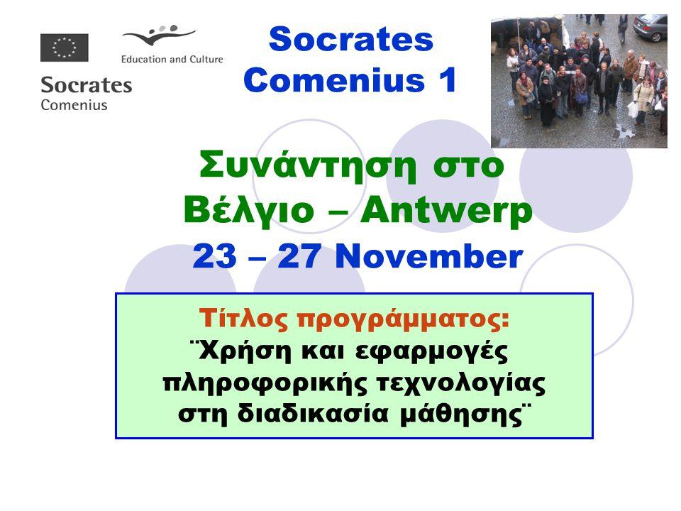 Socrates Comenius 1 Συνάντηση στο Βέλγιο – Antwerp 23 – 27 November Τίτλος προγράμματος: ¨Χρήση και εφαρμογές πληροφορικής τεχνολογίας στη διαδικασία μάθησης¨