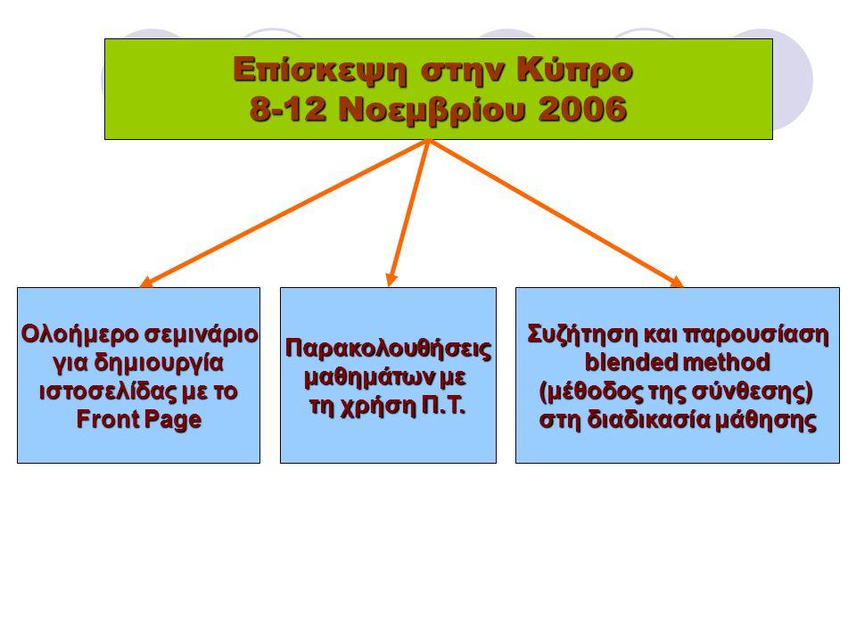 Επίσκεψη στην Κύπρο 8-12 Νοεμβρίου 2006 Ολοήμερο σεμινάριο για δημιουργία ιστοσελίδας με το Front Page Παρακολουθήσεις μαθημάτων με τη χρήση Π.Τ.