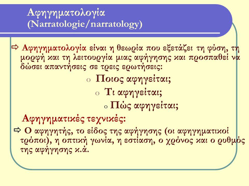 Αφηγηματολογία (Narratologie/narratology)  Αφηγηματολογία είναι η θεωρία που εξετάζει τη φύση, τη μορφή και τη λειτουργία μιας αφήγησης και προσπαθεί να δώσει απαντήσεις σε τρεις ερωτήσεις: o Ποιος αφηγείται; o Τι αφηγείται; o Πώς αφηγείται; Αφηγηματικές τεχνικές:  Ο αφηγητής, το είδος της αφήγησης (οι αφηγηματικοί τρόποι), η οπτική γωνία, η εστίαση, ο χρόνος και ο ρυθμός της αφήγησης κ.ά.
