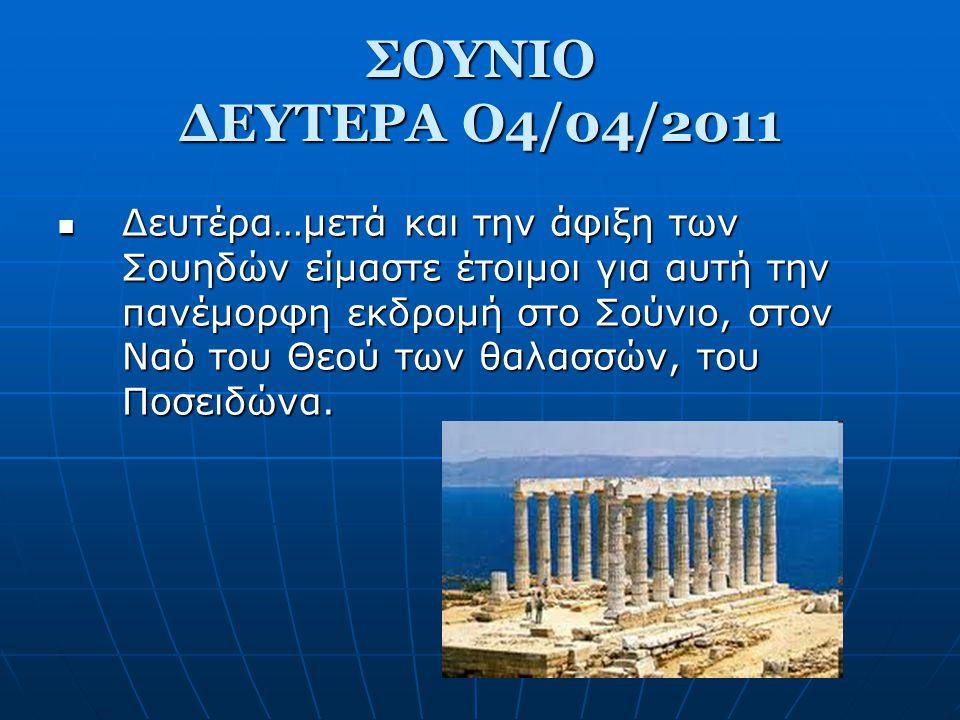 ΣΟΥΝΙΟ ΔΕΥΤΕΡΑ Ο4/04/2011  Δευτέρα…μετά και την άφιξη των Σουηδών είμαστε έτοιμοι για αυτή την πανέμορφη εκδρομή στο Σούνιο, στον Ναό του Θεού των θαλασσών, του Ποσειδώνα.