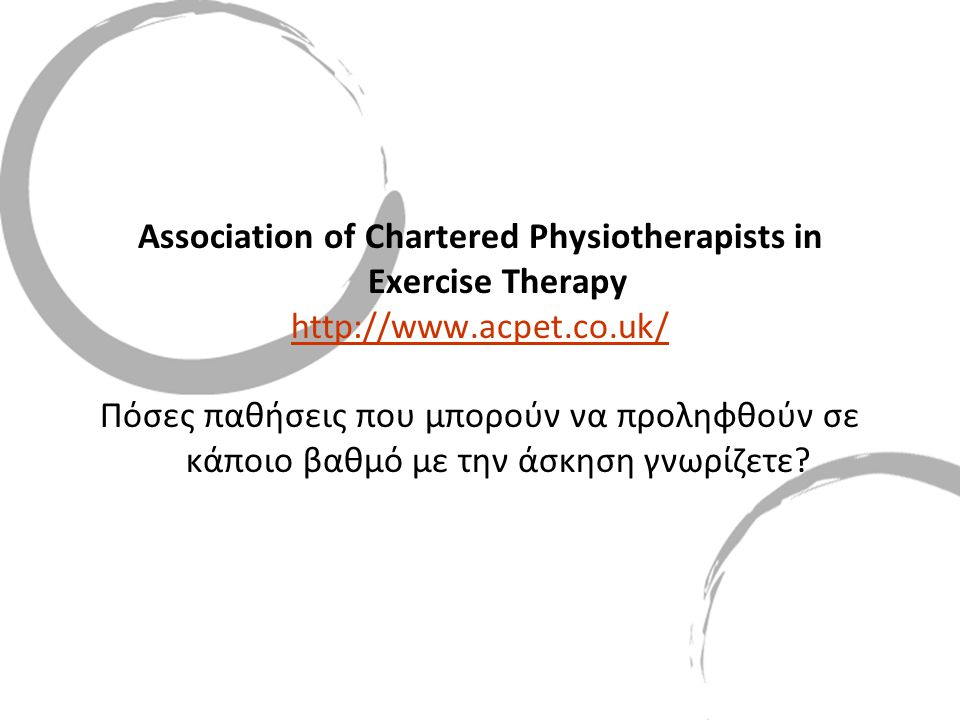 Association of Chartered Physiotherapists in Exercise Therapy http://www.acpet.co.uk/ Πόσες παθήσεις που μπορούν να προληφθούν σε κάποιο βαθμό με την άσκηση γνωρίζετε?