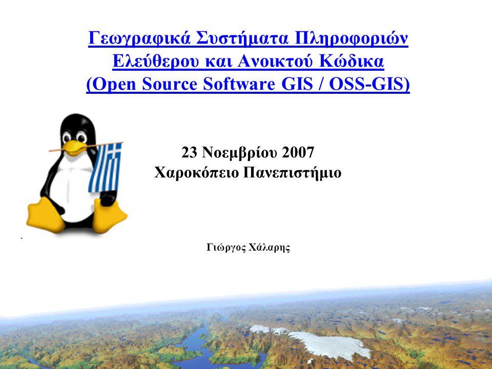 Γεωγραφικά Συστήματα Πληροφοριών Ελεύθερου και Ανοικτού Κώδικα (Open Source Software GIS / OSS-GIS) 23 Νοεμβρίου 2007 Χαροκόπειο Πανεπιστήμιο Γιώργος Χάλαρης