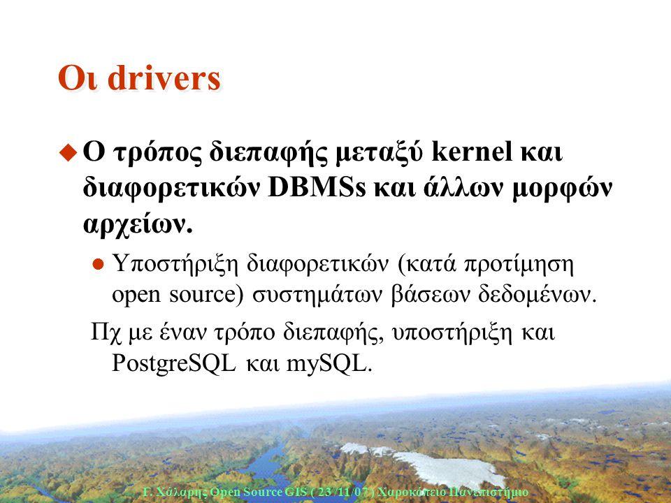 Γ. Χάλαρης Open Source GIS ( 23 /11/07 ) Xαροκόπειο Πανεπιστήμιο Οι drivers u Ο τρόπος διεπαφής μεταξύ kernel και διαφορετικών DBMSs και άλλων μορφών