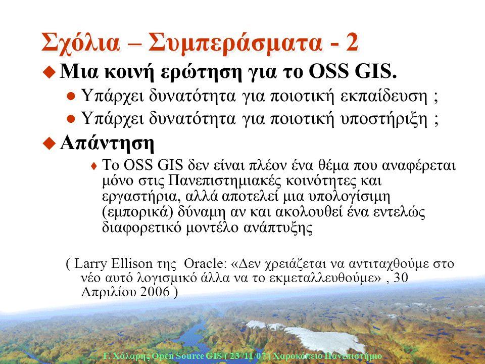 Γ. Χάλαρης Open Source GIS ( 23 /11/07 ) Xαροκόπειο Πανεπιστήμιο Σχόλια – Συμπεράσματα - 2 u Μια κοινή ερώτηση για το OSS GIS.  Υπάρχει δυνατότητα γι