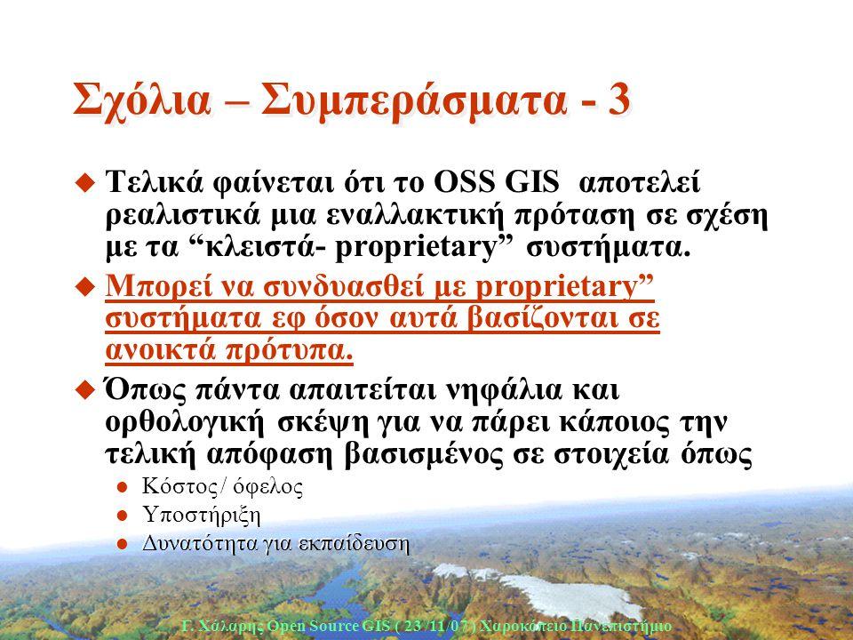 Γ. Χάλαρης Open Source GIS ( 23 /11/07 ) Xαροκόπειο Πανεπιστήμιο Σχόλια – Συμπεράσματα - 3 u Τελικά φαίνεται ότι το OSS GIS αποτελεί ρεαλιστικά μια εν