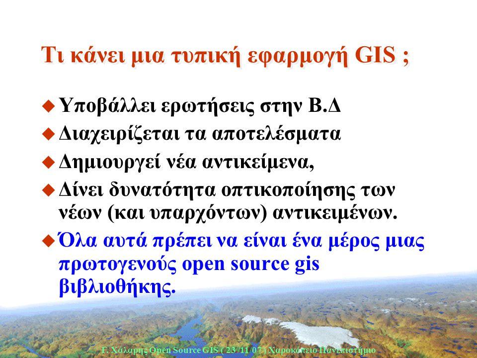 Γ. Χάλαρης Open Source GIS ( 23 /11/07 ) Xαροκόπειο Πανεπιστήμιο Τι κάνει μια τυπική εφαρμογή GIS ; u Υποβάλλει ερωτήσεις στην Β.Δ u Διαχειρίζεται τα