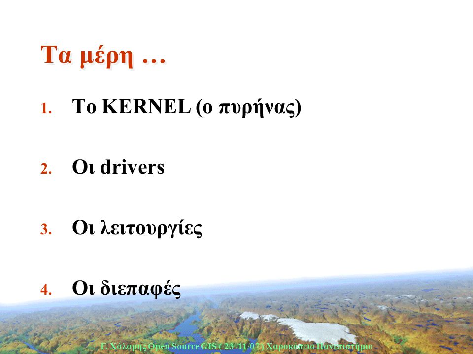 Γ. Χάλαρης Open Source GIS ( 23 /11/07 ) Xαροκόπειο Πανεπιστήμιο Τα μέρη … 1. Το KERNEL (o πυρήνας) 2. Οι drivers 3. Oι λειτουργίες 4. Οι διεπαφές 1.