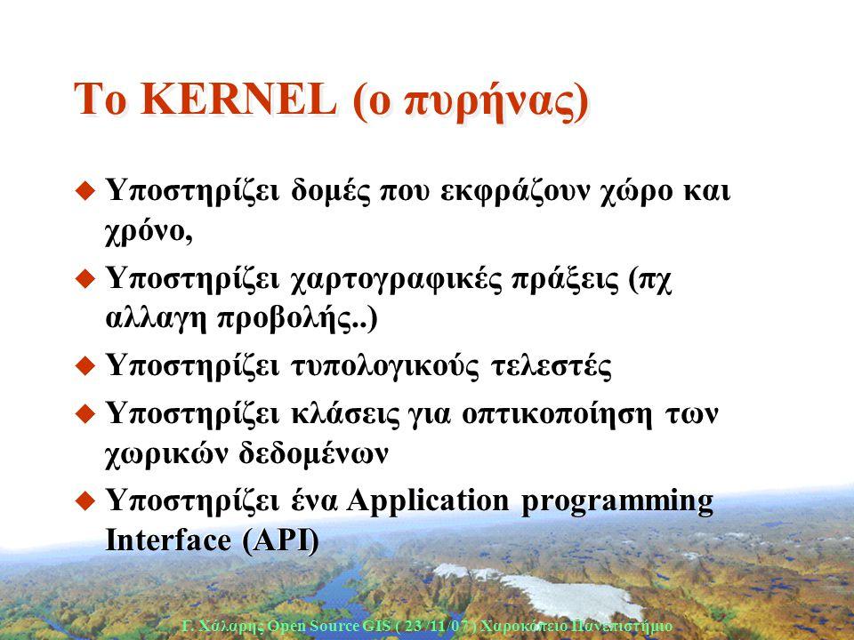 Γ. Χάλαρης Open Source GIS ( 23 /11/07 ) Xαροκόπειο Πανεπιστήμιο Το KERNEL (o πυρήνας) u Υποστηρίζει δομές που εκφράζουν χώρο και χρόνο, u Υποστηρίζει