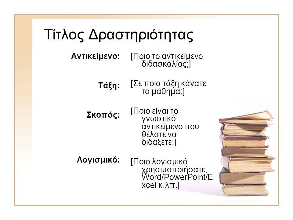 Τίτλος Δραστηριότητας Αντικείμενο: Τάξη: Σκοπός: Λογισμικό: [Ποιο το αντικείμενο διδασκαλίας;] [Σε ποια τάξη κάνατε το μάθημα;] [Ποιο είναι το γνωστικό αντικείμενο που θέλατε να διδάξετε;] [Ποιο λογισμικό χρησιμοποιήσατε; Word/PowerPoint/E xcel κ.λπ.]