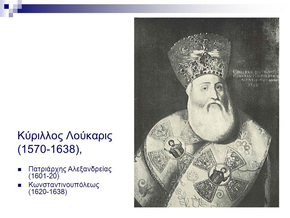 Κύριλλος Λούκαρις (1570-1638),  Πατριάρχης Αλεξανδρείας (1601-20)  Κωνσταντινουπόλεως (1620-1638)