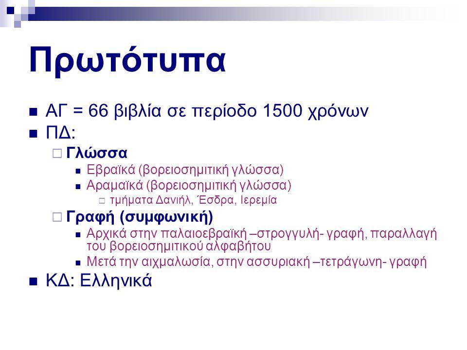 Πρωτότυπα  ΑΓ = 66 βιβλία σε περίοδο 1500 χρόνων  ΠΔ:  Γλώσσα  Εβραϊκά (βορειοσημιτική γλώσσα)  Αραμαϊκά (βορειοσημιτική γλώσσα)  τμήματα Δανιήλ, Έσδρα, Ιερεμία  Γραφή (συμφωνική)  Αρχικά στην παλαιοεβραϊκή –στρογγυλή- γραφή, παραλλαγή του βορειοσημιτικού αλφαβήτου  Μετά την αιχμαλωσία, στην ασσυριακή –τετράγωνη- γραφή  ΚΔ: Ελληνικά