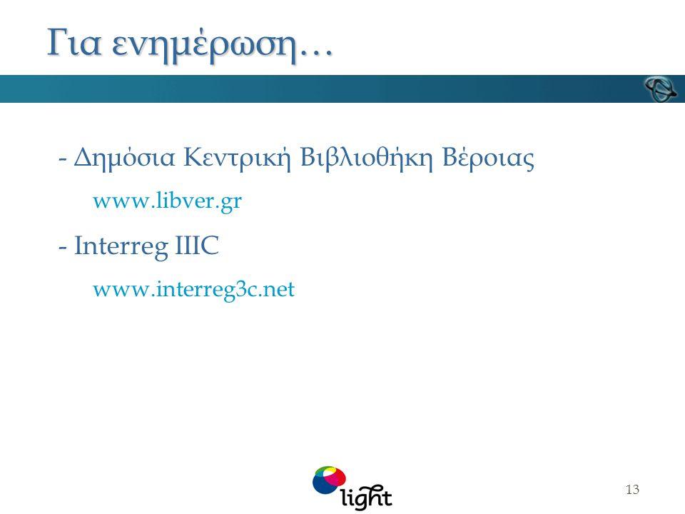 13 Για ενημέρωση… - Δημόσια Κεντρική Βιβλιοθήκη Βέροιας www.libver.gr - Interreg IIIC www.interreg3c.net