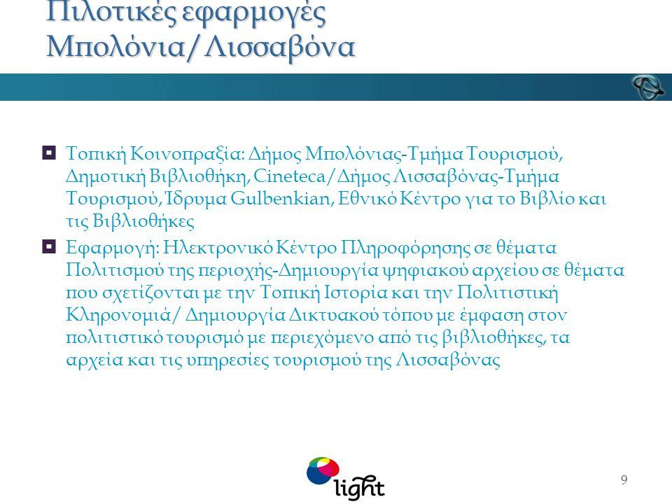9 Πιλοτικές εφαρμογές Μπολόνια/Λισσαβόνα  Τοπική Κοινοπραξία: Δήμος Μπολόνιας-Τμήμα Τουρισμού, Δημοτική Βιβλιοθήκη, Cineteca/Δήμος Λισσαβόνας-Τμήμα Τουρισμού, Ίδρυμα Gulbenkian, Εθνικό Κέντρο για το Βιβλίο και τις Βιβλιοθήκες  Εφαρμογή: Ηλεκτρονικό Κέντρο Πληροφόρησης σε θέματα Πολιτισμού της περιοχής-Δημιουργία ψηφιακού αρχείου σε θέματα που σχετίζονται με την Τοπική Ιστορία και την Πολιτιστική Κληρονομιά/ Δημιουργία Δικτυακού τόπου με έμφαση στον πολιτιστικό τουρισμό με περιεχόμενο από τις βιβλιοθήκες, τα αρχεία και τις υπηρεσίες τουρισμού της Λισσαβόνας