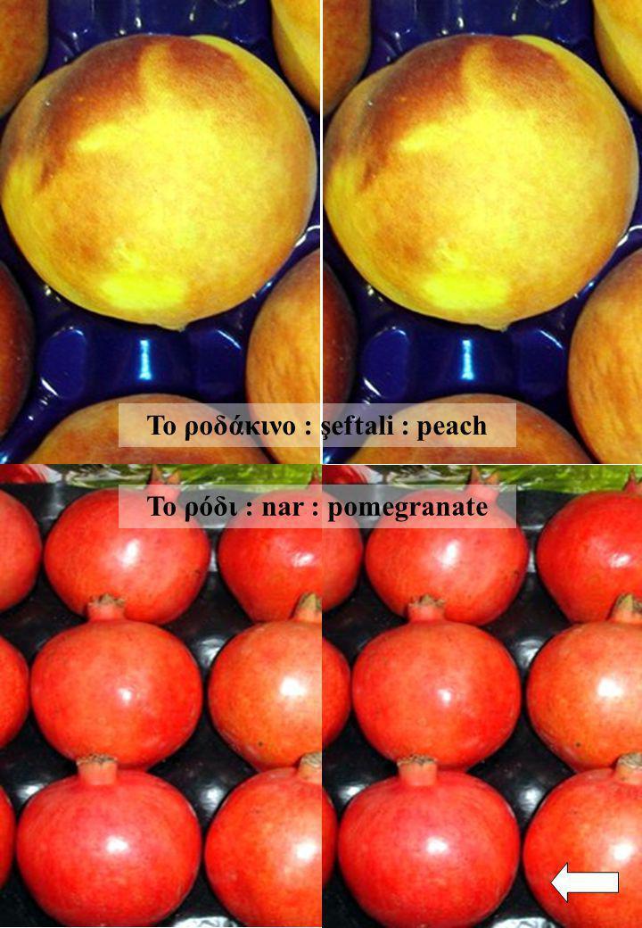 Το ρόδι : nar : pomegranate Το ροδάκινο : şeftali : peach