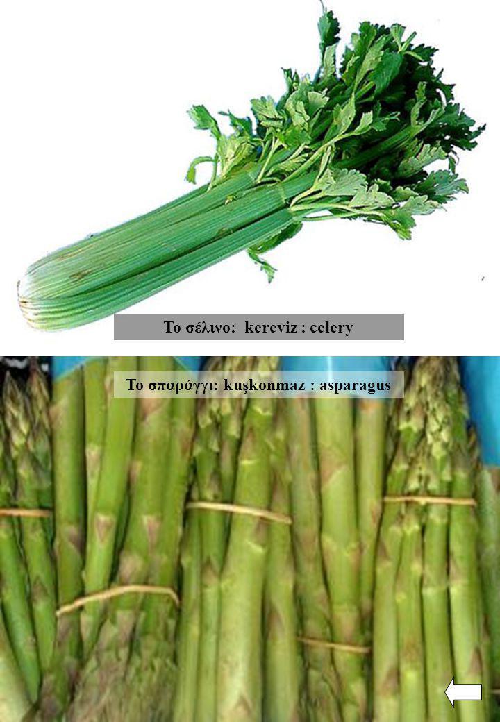 Το σπαράγγι: kuşkonmaz : asparagus Το σέλινο: kereviz : celery