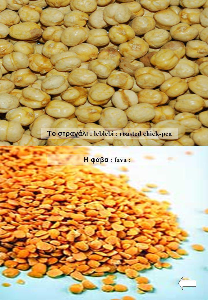 Η φάβα : fava : Τ ο στραγάλι : leblebi : roasted chick-pea