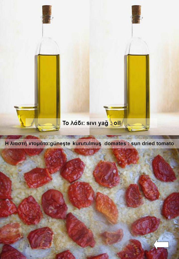 Το λάδι: sıvı yağ : oil Η λιαστή ντομάτα:güneşte kurutulmuş domates : sun dried tomato