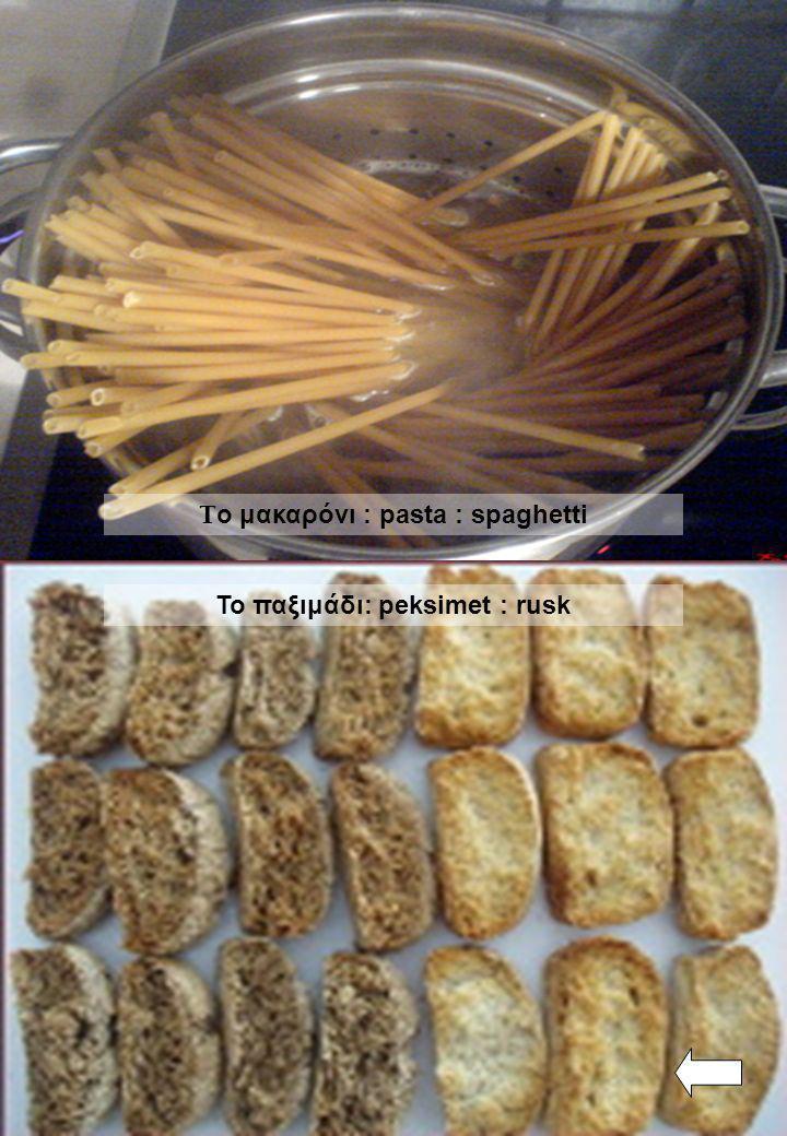 Το παξιμάδι: peksimet : rusk Τ ο μακαρόνι : pasta : spaghetti