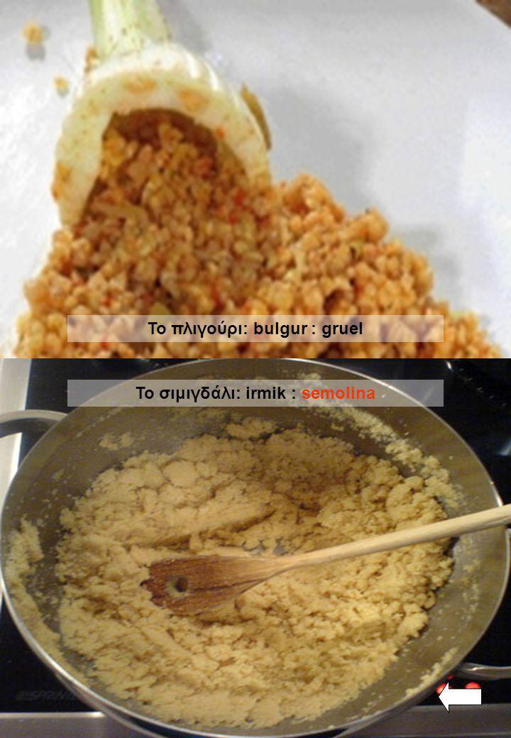 Το σιμιγδάλι: irmik : semolina Το πλιγούρι: bulgur : gruel