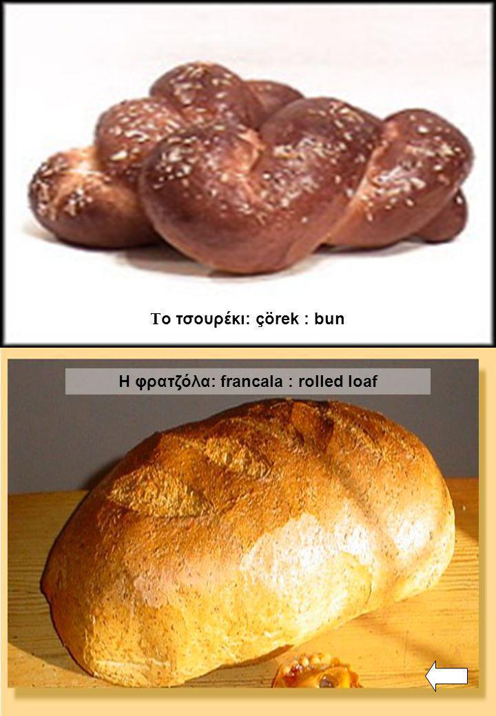 Η φρατζόλα: francala : rolled loaf Τ ο τσουρέκι: çörek : bun