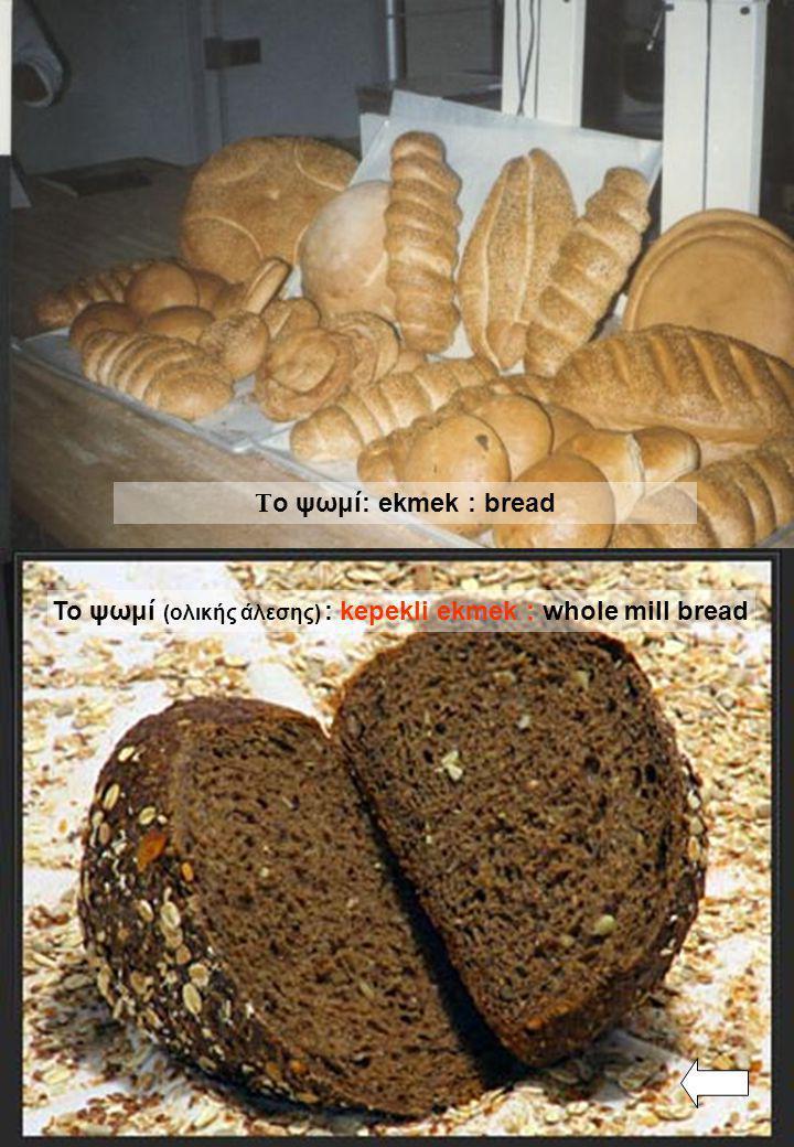 Το ψωμί (ολικής άλεσης) : kepekli ekmek : whole mill bread Τ ο ψωμί: ekmek : bread