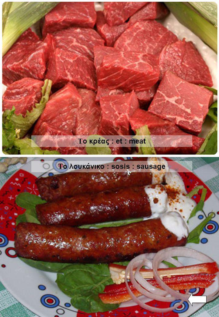 Τ ο κρέας : et : meat Τ ο λουκάνικο : sosis : sausage