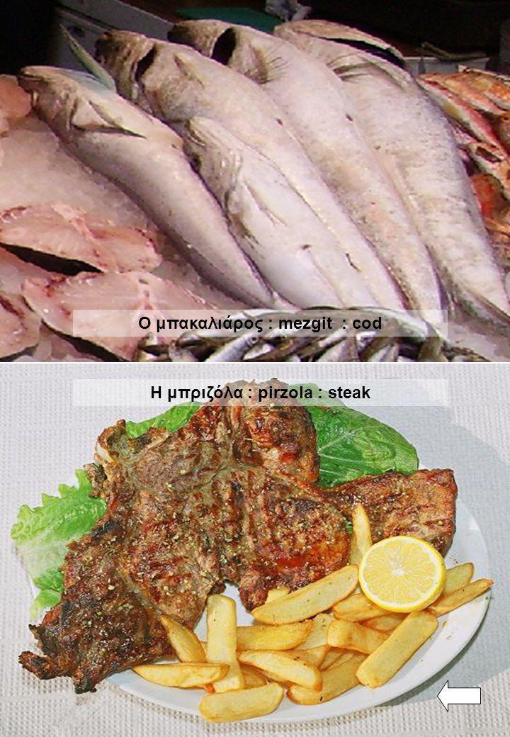 Ο μπακαλιάρος : mezgit : cod Η μπριζόλα : pirzola : steak
