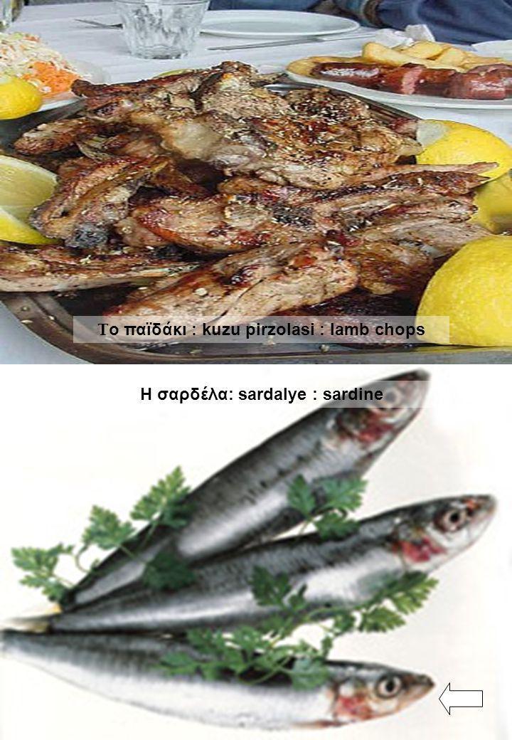 Τ ο παϊδάκι : kuzu pirzolasi : lamb chops Η σαρδέλα: sardalye : sardine