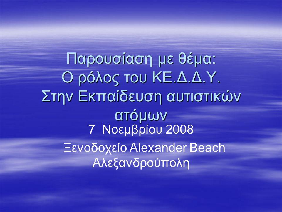 Παρουσίαση με θέμα: Ο ρόλος του ΚE.Δ.Δ.Υ. Στην Εκπαίδευση αυτιστικών ατόμων 7 Νοεμβρίου 2008 Ξενοδοχείο Alexander Beach Αλεξανδρούπολη