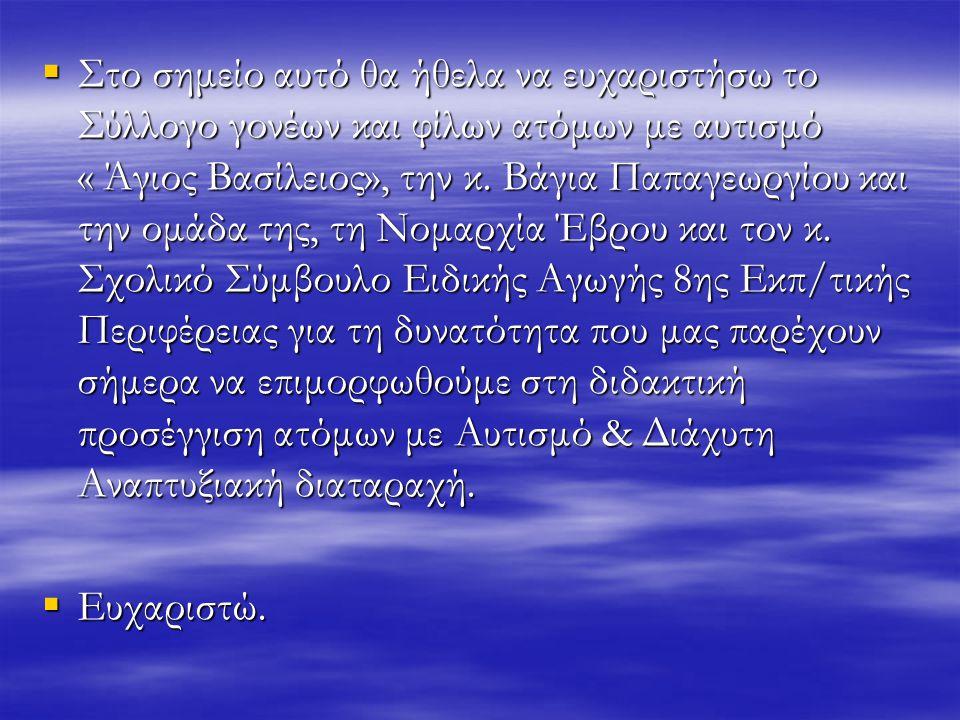  Στο σημείο αυτό θα ήθελα να ευχαριστήσω το Σύλλογο γονέων και φίλων ατόμων με αυτισμό « Άγιος Βασίλειος», την κ. Βάγια Παπαγεωργίου και την ομάδα τη