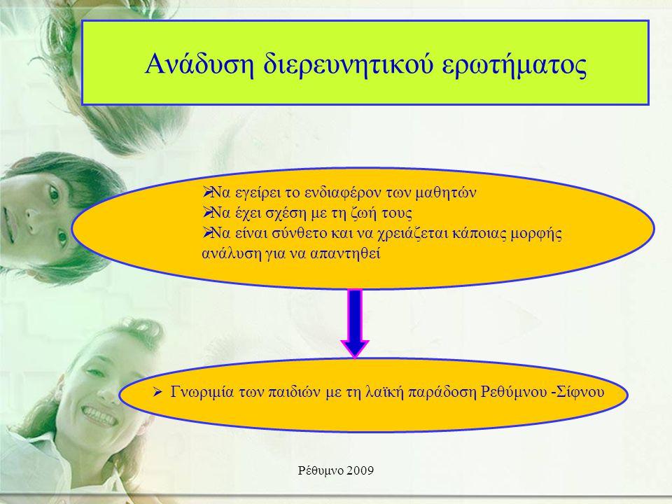 Ρέθυμνο 2009 Ανάδυση διερευνητικού ερωτήματος  Γνωριμία των παιδιών με τη λαϊκή παράδοση Ρεθύμνου -Σίφνου  Να εγείρει το ενδιαφέρον των μαθητών  Να έχει σχέση με τη ζωή τους  Να είναι σύνθετο και να χρειάζεται κάποιας μορφής ανάλυση για να απαντηθεί
