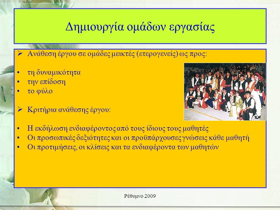 Ρέθυμνο 2009 Δημιουργία ομάδων εργασίας  Ανάθεση έργου σε ομάδες μεικτές (ετερογενείς) ως προς: •τη δυναμικότητα •την επίδοση •το φύλο  Κριτήρια ανάθεσης έργου: •Η εκδήλωση ενδιαφέροντος από τους ίδιους τους μαθητές •Οι προσωπικές δεξιότητες και οι προϋπάρχουσες γνώσεις κάθε μαθητή •Οι προτιμήσεις, οι κλίσεις και τα ενδιαφέροντα των μαθητών