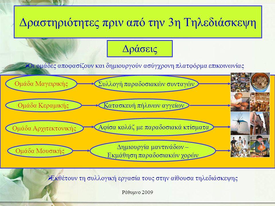 Ρέθυμνο 2009 Δραστηριότητες πριν από την 3η Τηλεδιάσκεψη Δράσεις Ομάδα Μαγειρικής Συλλογή παραδοσιακών συνταγών Ομάδα ΚεραμικήςΚατασκευή πήλινων αγγείων Ομάδα Αρχιτεκτονικής Αφίσα κολάζ με παραδοσιακά κτίσματα Ομάδα Μουσικής Δημιουργία μαντινάδων – Εκμάθηση παραδοσιακών χορών  Οι ομάδες αποφασίζουν και δημιουργούν ασύγχρονη πλατφόρμα επικοινωνίας  Εκθέτουν τη συλλογική εργασία τους στην αίθουσα τηλεδιάσκεψης